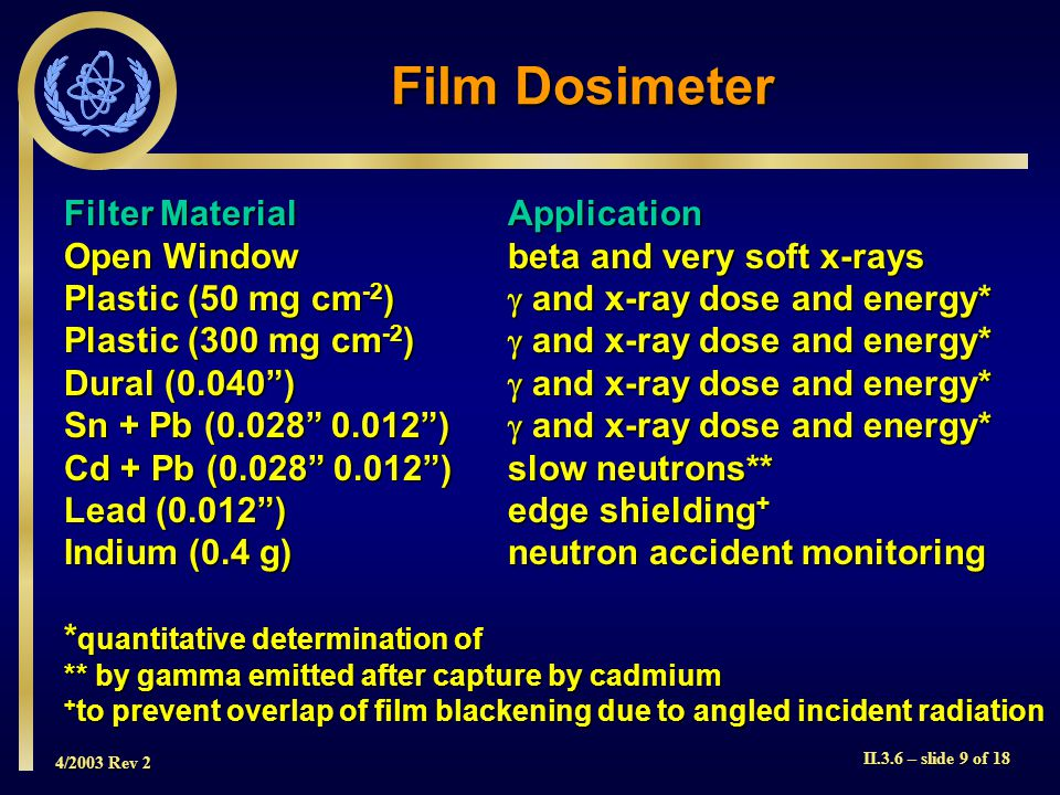 4/2003 Rev 2 II.3.6 – slide 10 of 18  Film badges are particularly useful for measuring doses to individuals as information on both the type and energy of the radiation received can often be determined  Also, the presence of surface contamination on the holder can be ascertained by an irregular darkening of the film  Another advantage of this type of dosimeter is that the films can be kept as a permanent record of an individual's dose Film Dosimeter