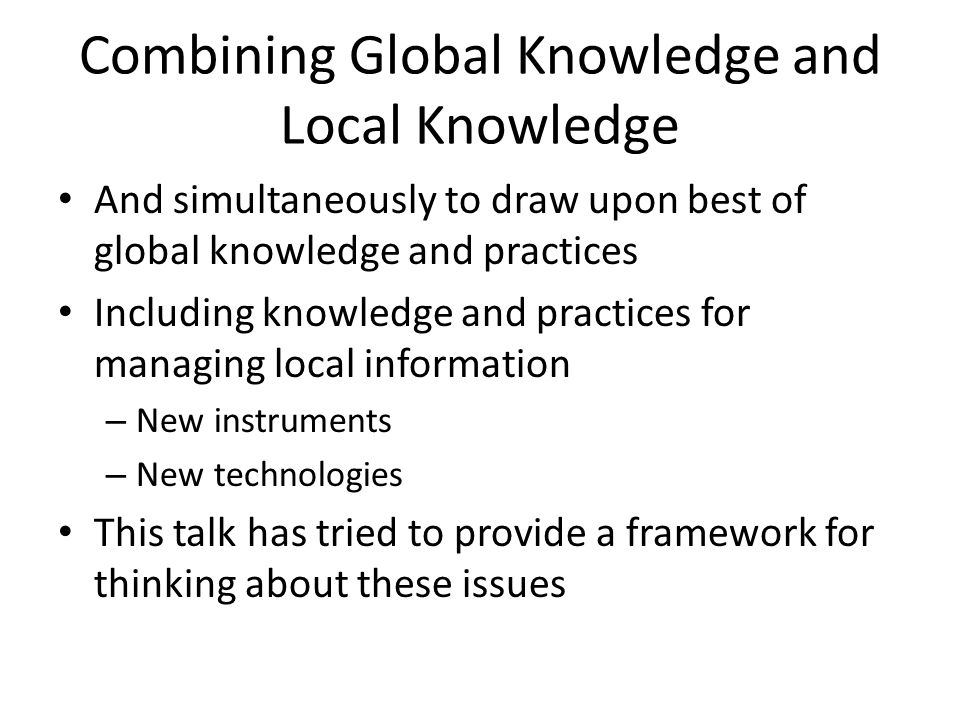 Combining Global Knowledge and Local Knowledge And simultaneously to draw upon best of global knowledge and practices Including knowledge and practices for managing local information – New instruments – New technologies This talk has tried to provide a framework for thinking about these issues