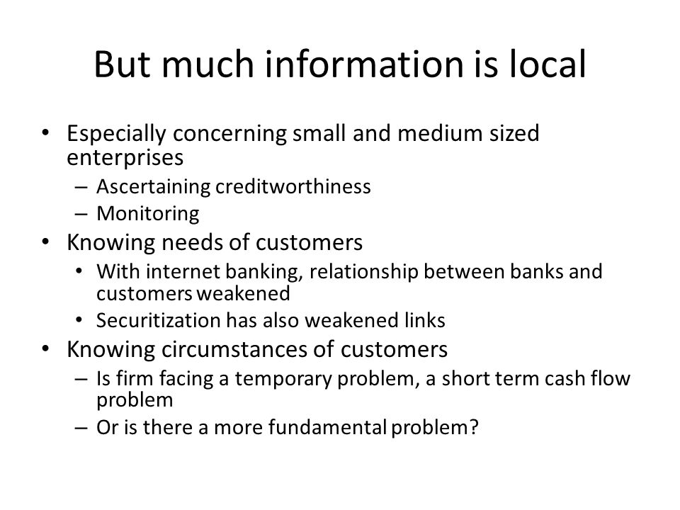 But much information is local Especially concerning small and medium sized enterprises – Ascertaining creditworthiness – Monitoring Knowing needs of customers With internet banking, relationship between banks and customers weakened Securitization has also weakened links Knowing circumstances of customers – Is firm facing a temporary problem, a short term cash flow problem – Or is there a more fundamental problem
