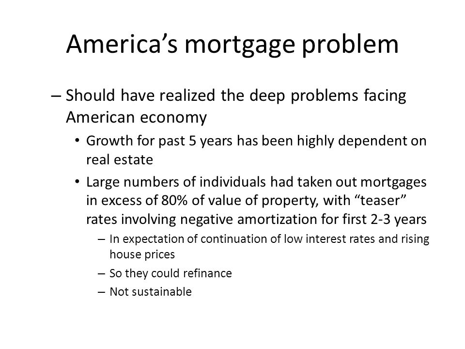America's mortgage problem – Should have realized the deep problems facing American economy Growth for past 5 years has been highly dependent on real estate Large numbers of individuals had taken out mortgages in excess of 80% of value of property, with teaser rates involving negative amortization for first 2-3 years – In expectation of continuation of low interest rates and rising house prices – So they could refinance – Not sustainable