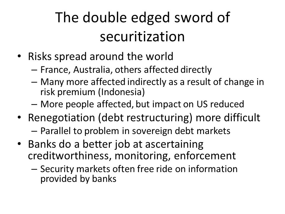 The double edged sword of securitization Risks spread around the world – France, Australia, others affected directly – Many more affected indirectly as a result of change in risk premium (Indonesia) – More people affected, but impact on US reduced Renegotiation (debt restructuring) more difficult – Parallel to problem in sovereign debt markets Banks do a better job at ascertaining creditworthiness, monitoring, enforcement – Security markets often free ride on information provided by banks