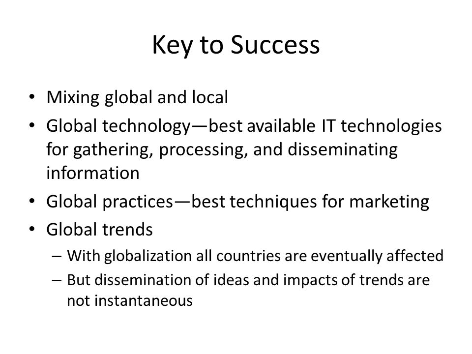 Key to Success Mixing global and local Global technology—best available IT technologies for gathering, processing, and disseminating information Global practices—best techniques for marketing Global trends – With globalization all countries are eventually affected – But dissemination of ideas and impacts of trends are not instantaneous