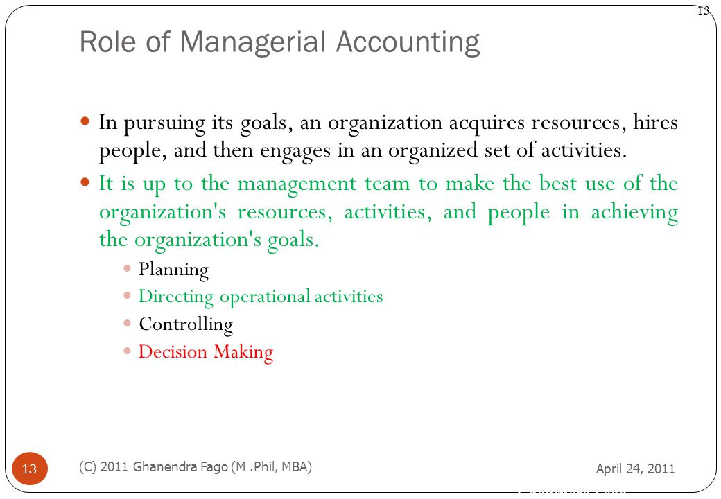 Ghanendra Fago 13 Role of Managerial Accounting April 24, 2011 (C) 2011 Ghanendra Fago (M.Phil, MBA) 13 In pursuing its goals, an organization acquire
