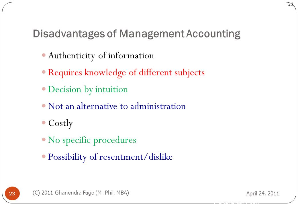 Ghanendra Fago 23 Disadvantages of Management Accounting April 24, 2011 (C) 2011 Ghanendra Fago (M.Phil, MBA) 23 Authenticity of information Requires