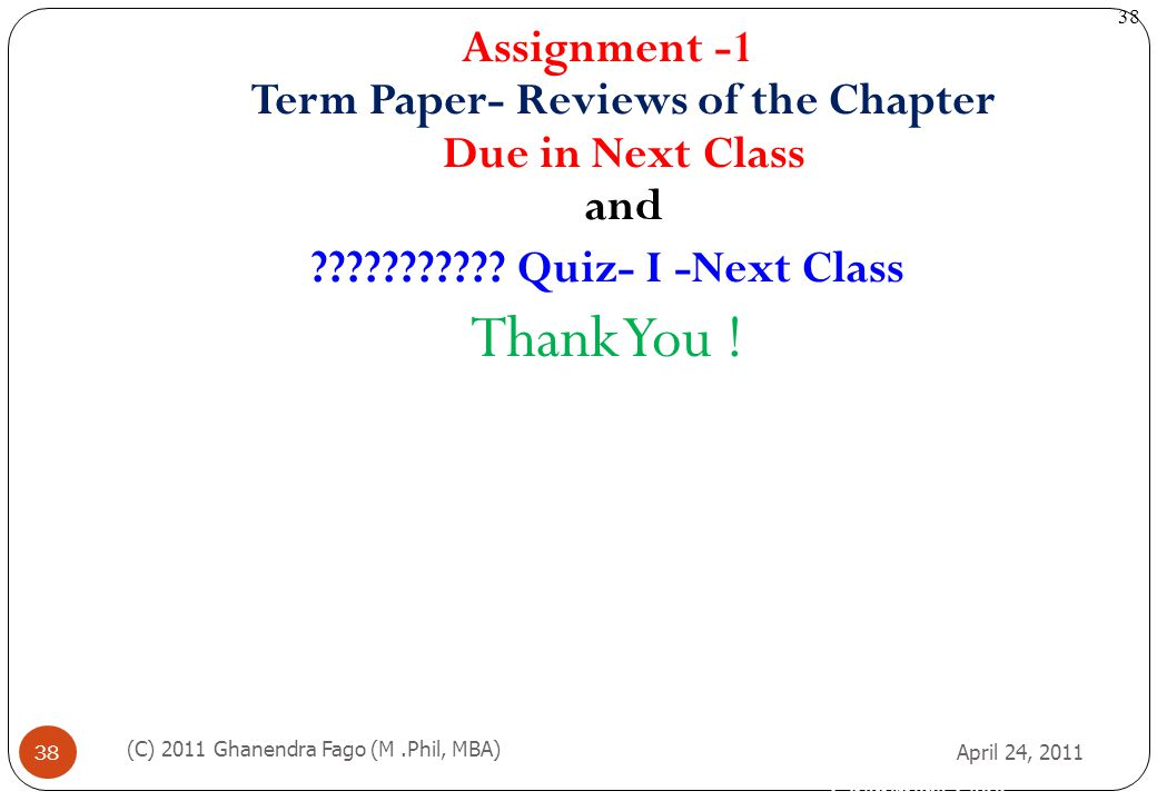 Ghanendra Fago 38 April 24, 2011 (C) 2011 Ghanendra Fago (M.Phil, MBA) 38 Assignment -1 Term Paper- Reviews of the Chapter Due in Next Class and ?????