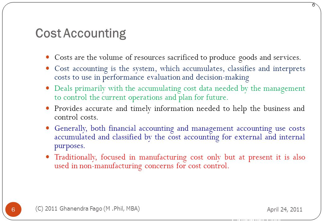 Ghanendra Fago 6 Cost Accounting April 24, 2011 (C) 2011 Ghanendra Fago (M.Phil, MBA) 6 Costs are the volume of resources sacrificed to produce goods