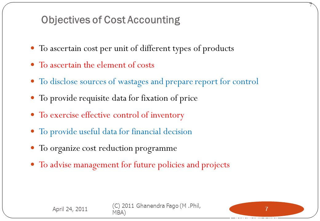 Ghanendra Fago 7 Objectives of Cost Accounting To ascertain cost per unit of different types of products To ascertain the element of costs To disclose