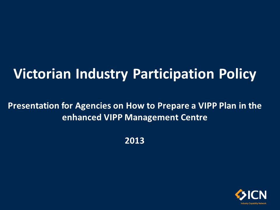 Victorian Industry Participation Policy Presentation for Agencies on How to Prepare a VIPP Plan in the enhanced VIPP Management Centre 2013