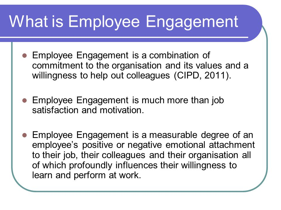 What is Employee Engagement Employee Engagement is a combination of commitment to the organisation and its values and a willingness to help out colleagues (CIPD, 2011).