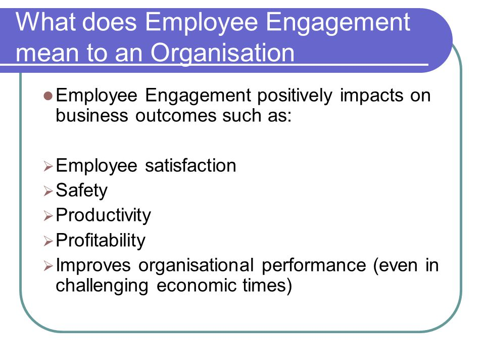 What does Employee Engagement mean to an Organisation Employee Engagement positively impacts on business outcomes such as:  Employee satisfaction  Safety  Productivity  Profitability  Improves organisational performance (even in challenging economic times)