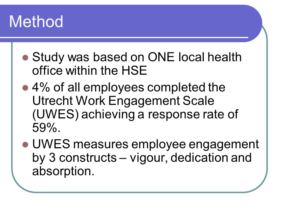 Method Study was based on ONE local health office within the HSE 4% of all employees completed the Utrecht Work Engagement Scale (UWES) achieving a response rate of 59%.