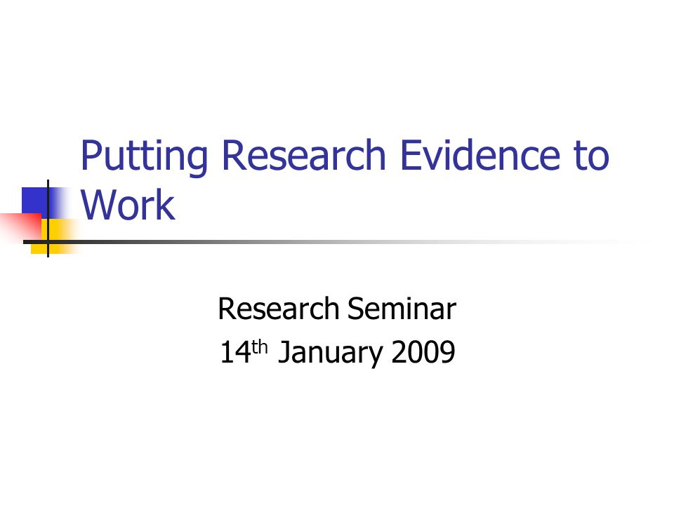 Putting Research Evidence to Work Research Seminar 14 th January 2009