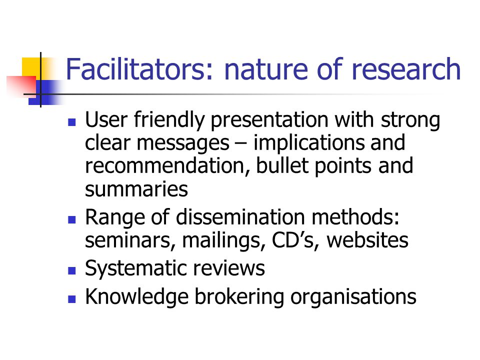 Facilitators: nature of research User friendly presentation with strong clear messages – implications and recommendation, bullet points and summaries Range of dissemination methods: seminars, mailings, CD's, websites Systematic reviews Knowledge brokering organisations