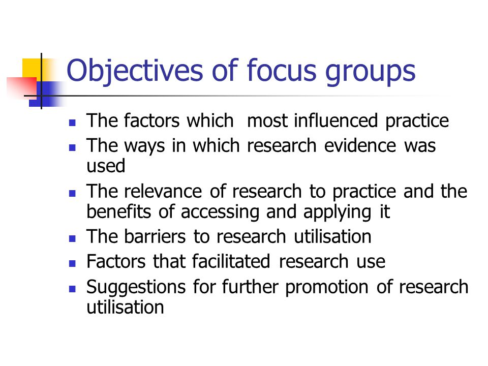 Objectives of focus groups The factors which most influenced practice The ways in which research evidence was used The relevance of research to practice and the benefits of accessing and applying it The barriers to research utilisation Factors that facilitated research use Suggestions for further promotion of research utilisation