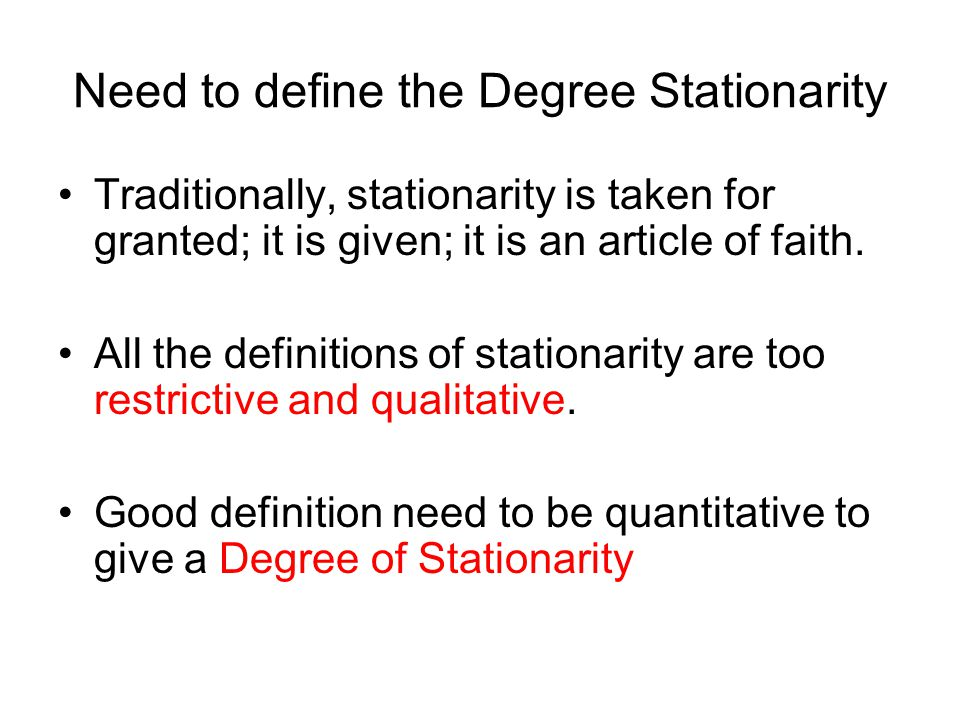 Need to define the Degree Stationarity Traditionally, stationarity is taken for granted; it is given; it is an article of faith.