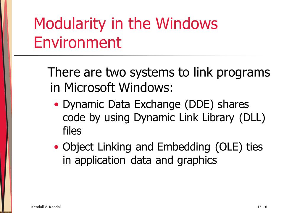 Kendall & Kendall16-16 Modularity in the Windows Environment There are two systems to link programs in Microsoft Windows: Dynamic Data Exchange (DDE) shares code by using Dynamic Link Library (DLL) files Object Linking and Embedding (OLE) ties in application data and graphics