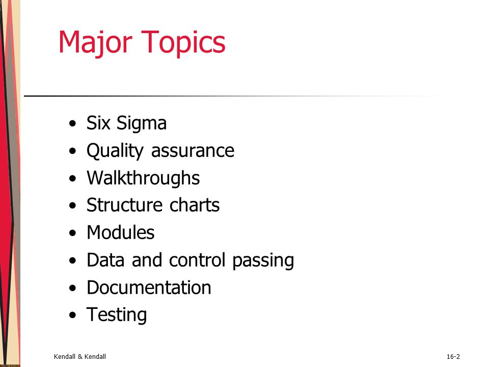 Kendall & Kendall16-2 Major Topics Six Sigma Quality assurance Walkthroughs Structure charts Modules Data and control passing Documentation Testing