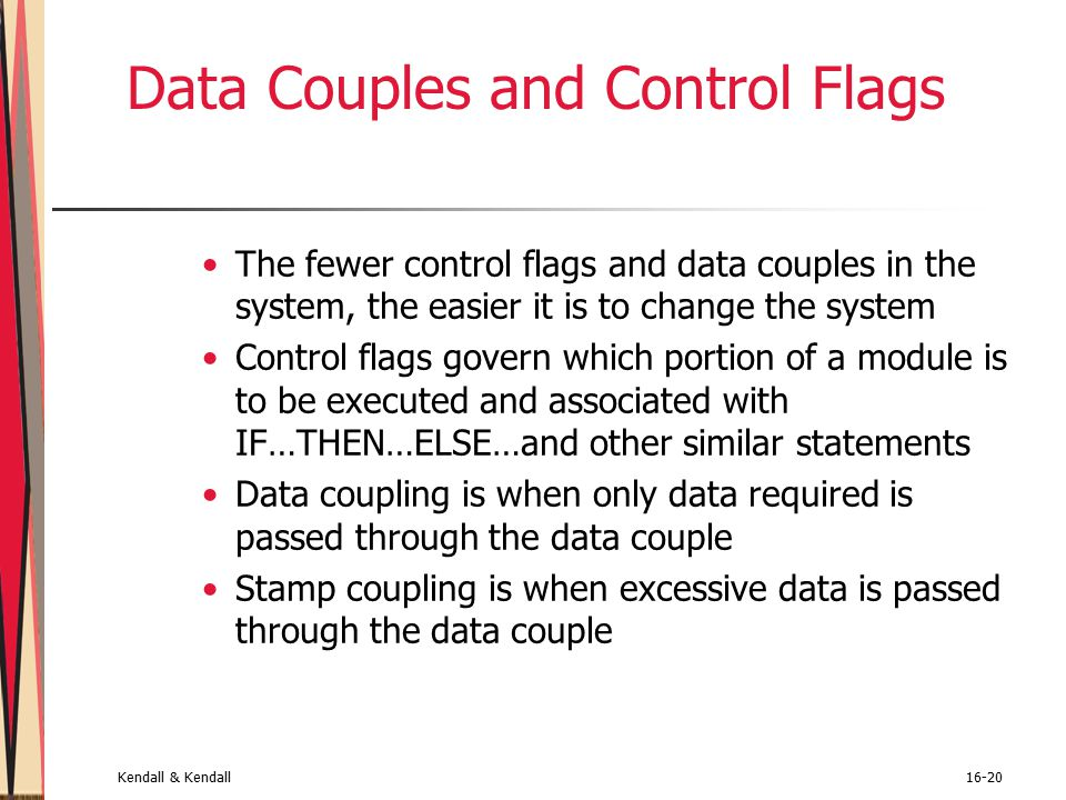 Kendall & Kendall16-20 Data Couples and Control Flags The fewer control flags and data couples in the system, the easier it is to change the system Control flags govern which portion of a module is to be executed and associated with IF…THEN…ELSE…and other similar statements Data coupling is when only data required is passed through the data couple Stamp coupling is when excessive data is passed through the data couple