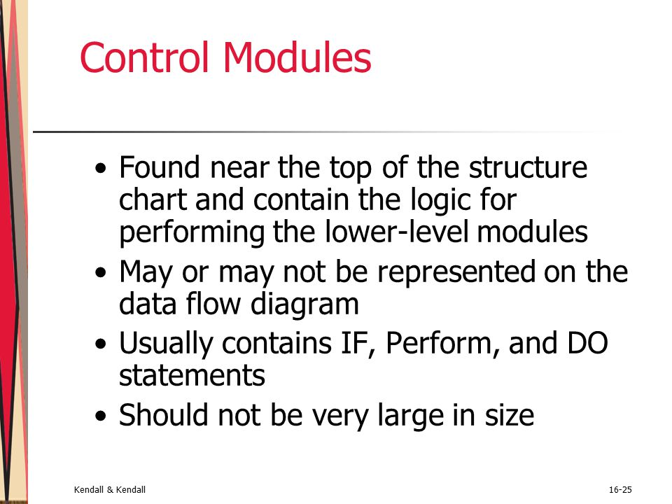 Kendall & Kendall16-25 Control Modules Found near the top of the structure chart and contain the logic for performing the lower-level modules May or may not be represented on the data flow diagram Usually contains IF, Perform, and DO statements Should not be very large in size