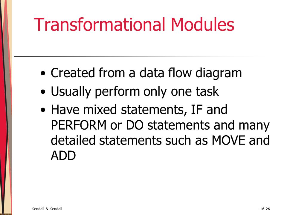 Kendall & Kendall16-26 Transformational Modules Created from a data flow diagram Usually perform only one task Have mixed statements, IF and PERFORM or DO statements and many detailed statements such as MOVE and ADD