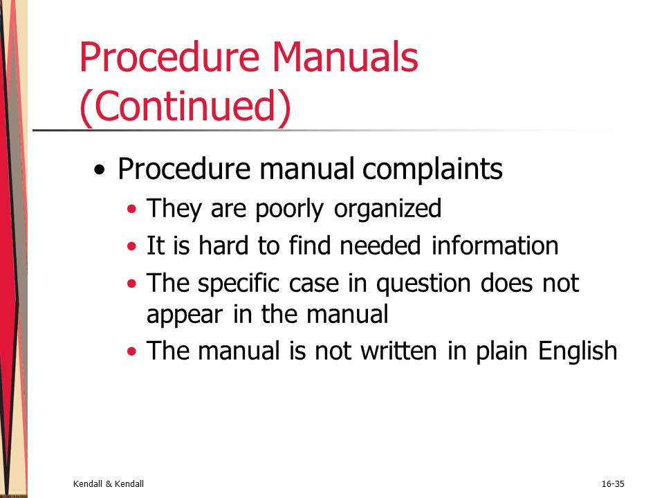 Kendall & Kendall16-35 Procedure Manuals (Continued) Procedure manual complaints They are poorly organized It is hard to find needed information The specific case in question does not appear in the manual The manual is not written in plain English