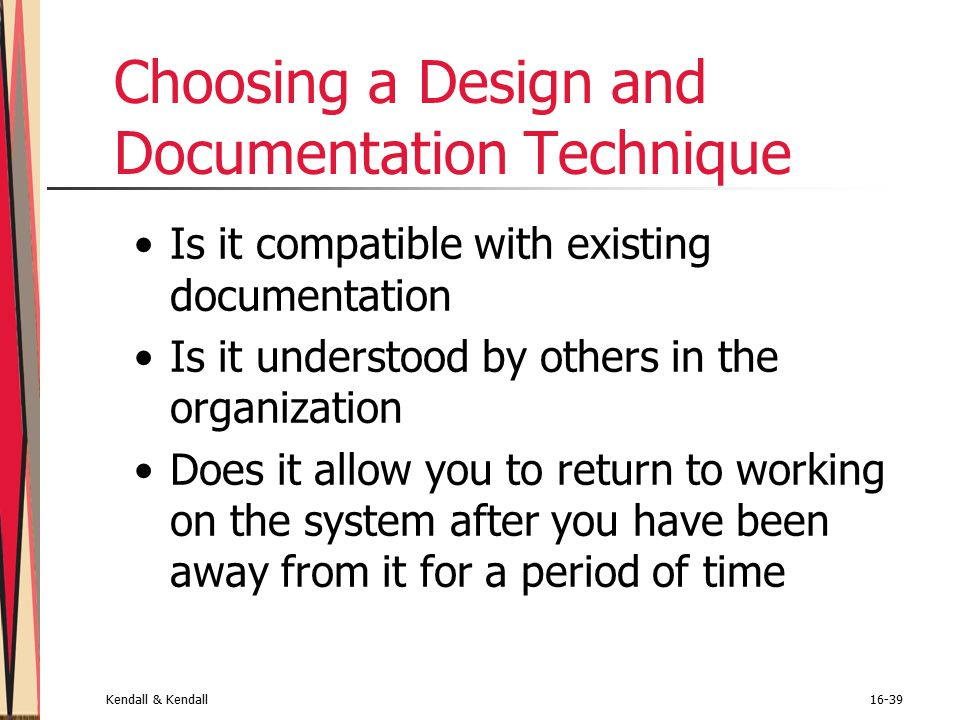 Kendall & Kendall16-39 Choosing a Design and Documentation Technique Is it compatible with existing documentation Is it understood by others in the organization Does it allow you to return to working on the system after you have been away from it for a period of time