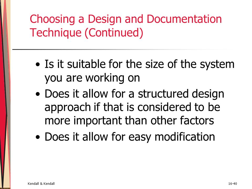 Kendall & Kendall16-40 Choosing a Design and Documentation Technique (Continued) Is it suitable for the size of the system you are working on Does it allow for a structured design approach if that is considered to be more important than other factors Does it allow for easy modification