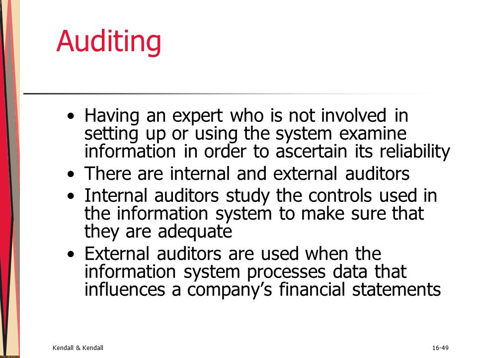 Kendall & Kendall16-49 Auditing Having an expert who is not involved in setting up or using the system examine information in order to ascertain its reliability There are internal and external auditors Internal auditors study the controls used in the information system to make sure that they are adequate External auditors are used when the information system processes data that influences a company's financial statements