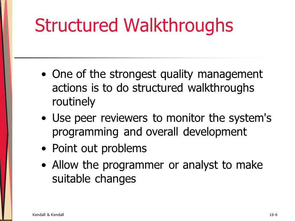 Kendall & Kendall16-6 Structured Walkthroughs One of the strongest quality management actions is to do structured walkthroughs routinely Use peer reviewers to monitor the system s programming and overall development Point out problems Allow the programmer or analyst to make suitable changes