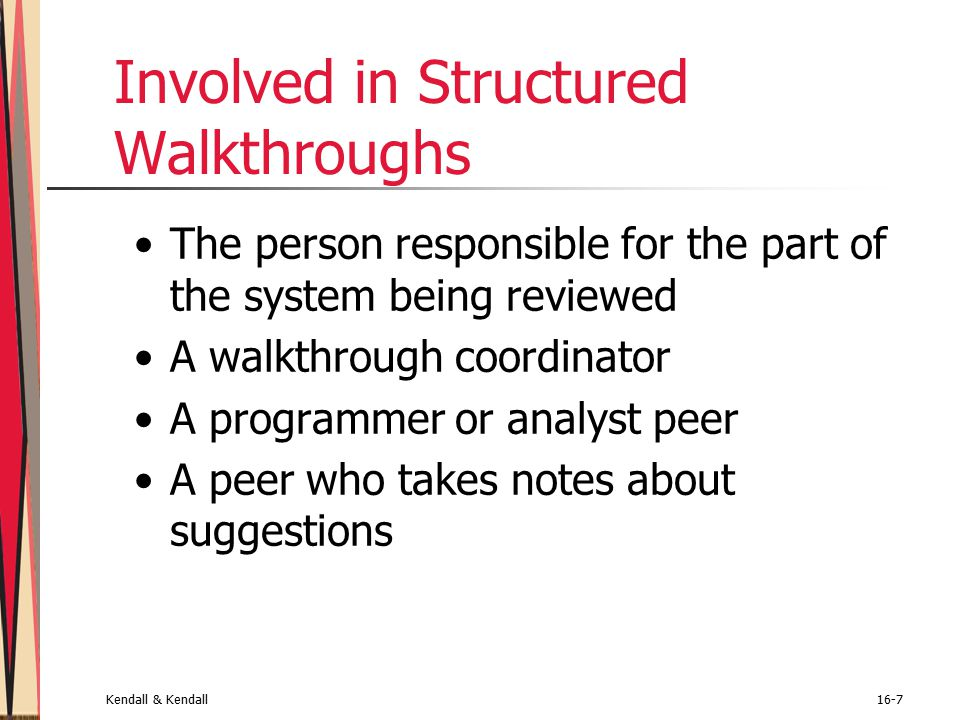 Kendall & Kendall16-7 Involved in Structured Walkthroughs The person responsible for the part of the system being reviewed A walkthrough coordinator A programmer or analyst peer A peer who takes notes about suggestions