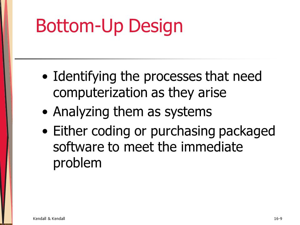Kendall & Kendall16-9 Bottom-Up Design Identifying the processes that need computerization as they arise Analyzing them as systems Either coding or purchasing packaged software to meet the immediate problem