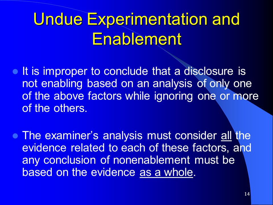 14 Undue Experimentation and Enablement It is improper to conclude that a disclosure is not enabling based on an analysis of only one of the above fac