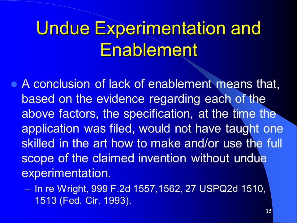 15 Undue Experimentation and Enablement A conclusion of lack of enablement means that, based on the evidence regarding each of the above factors, the