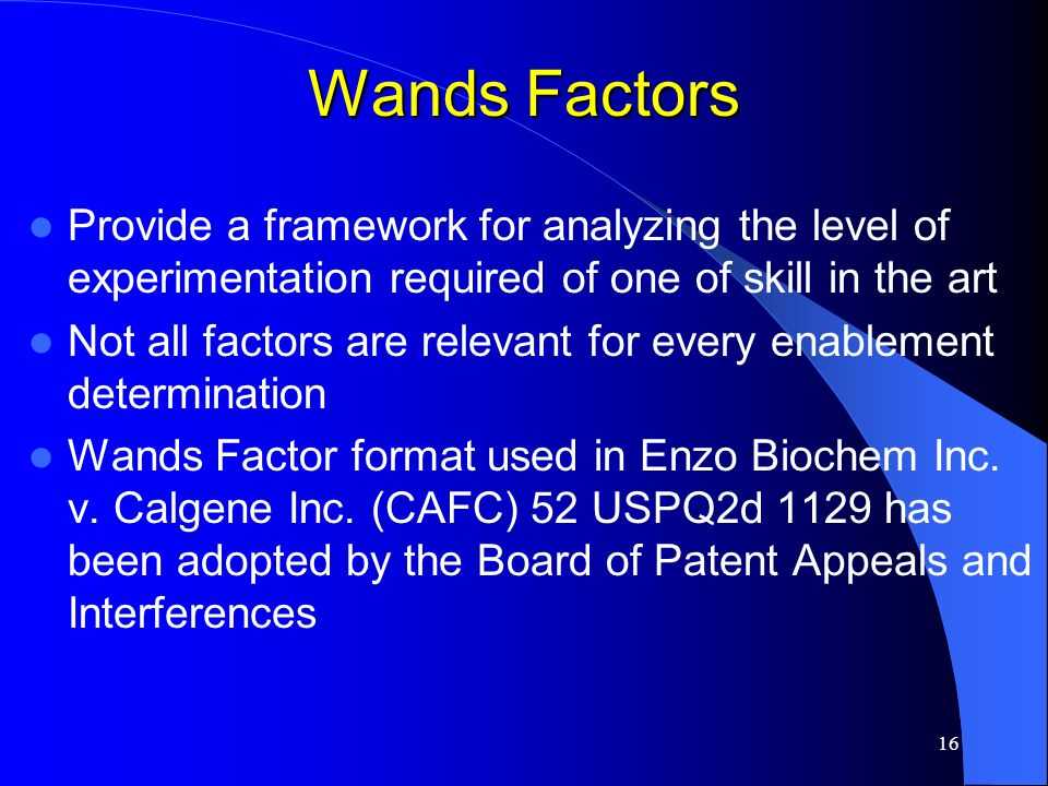 16 Wands Factors Provide a framework for analyzing the level of experimentation required of one of skill in the art Not all factors are relevant for e