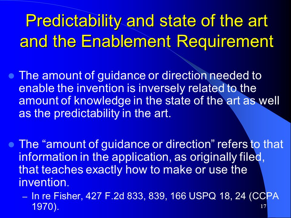 17 Predictability and state of the art and the Enablement Requirement The amount of guidance or direction needed to enable the invention is inversely