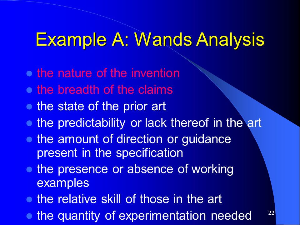 22 Example A: Wands Analysis the nature of the invention the breadth of the claims the state of the prior art the predictability or lack thereof in th