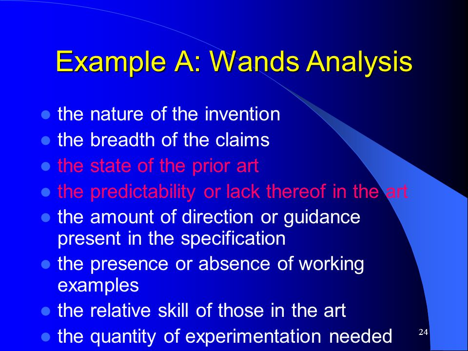 24 Example A: Wands Analysis the nature of the invention the breadth of the claims the state of the prior art the predictability or lack thereof in th