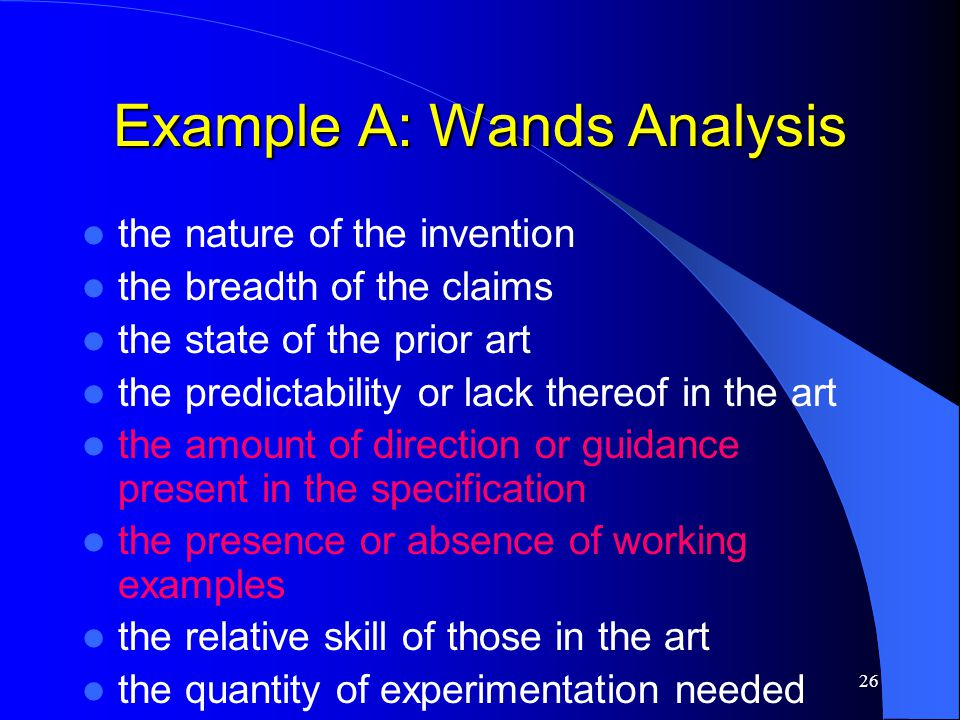 26 Example A: Wands Analysis the nature of the invention the breadth of the claims the state of the prior art the predictability or lack thereof in th