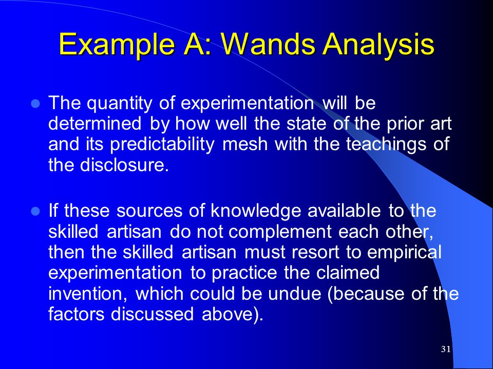 31 Example A: Wands Analysis The quantity of experimentation will be determined by how well the state of the prior art and its predictability mesh wit