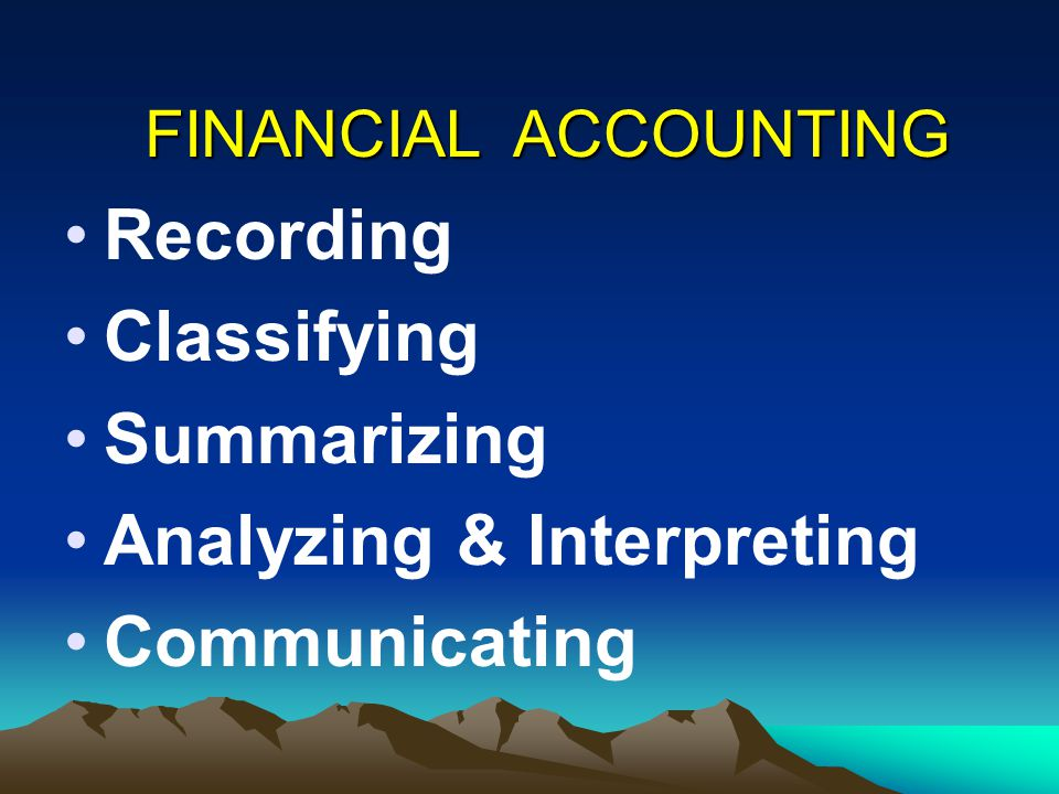 Recording Classifying Summarizing Analyzing & Interpreting Communicating FINANCIAL ACCOUNTING