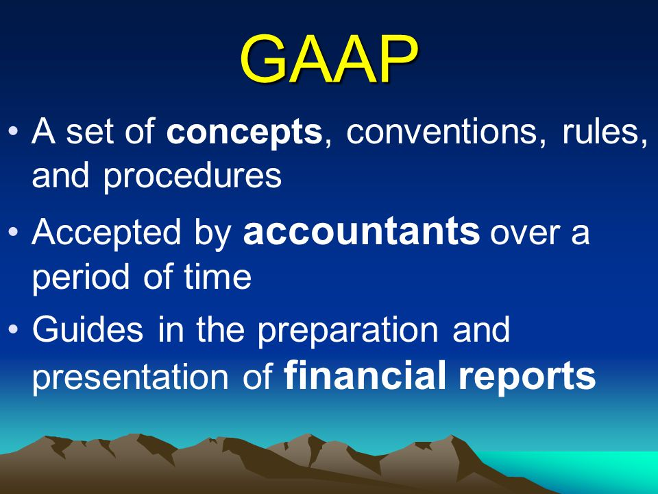 GAAP A set of concepts, conventions, rules, and procedures Accepted by accountants over a period of time Guides in the preparation and presentation of