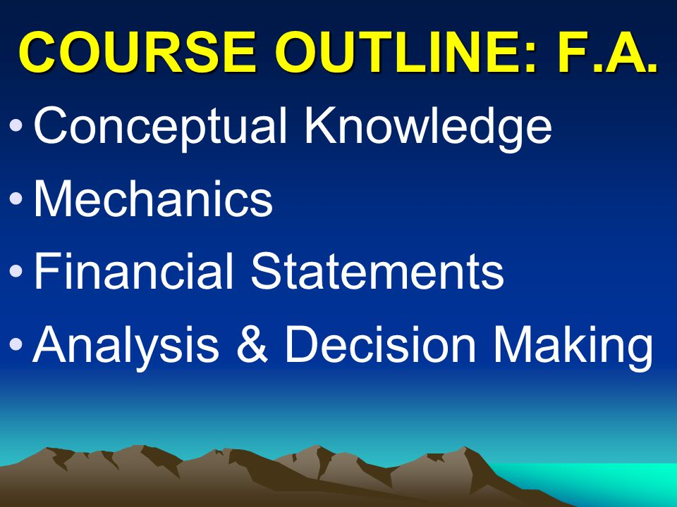 COURSE OUTLINE: F.A. Conceptual Knowledge Mechanics Financial Statements Analysis & Decision Making