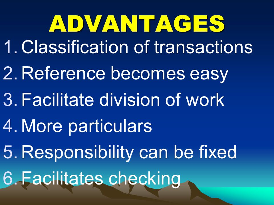 ADVANTAGES 1.Classification of transactions 2.Reference becomes easy 3.Facilitate division of work 4.More particulars 5.Responsibility can be fixed 6.