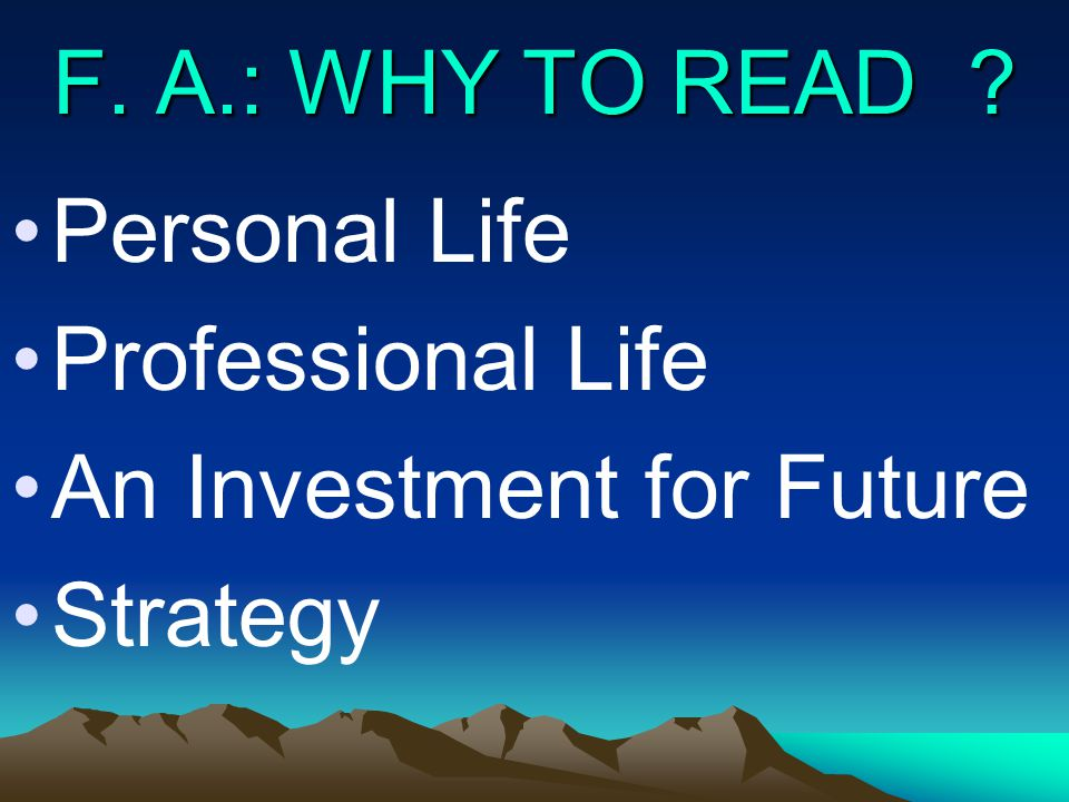 F. A.: WHY TO READ ? Personal Life Professional Life An Investment for Future Strategy