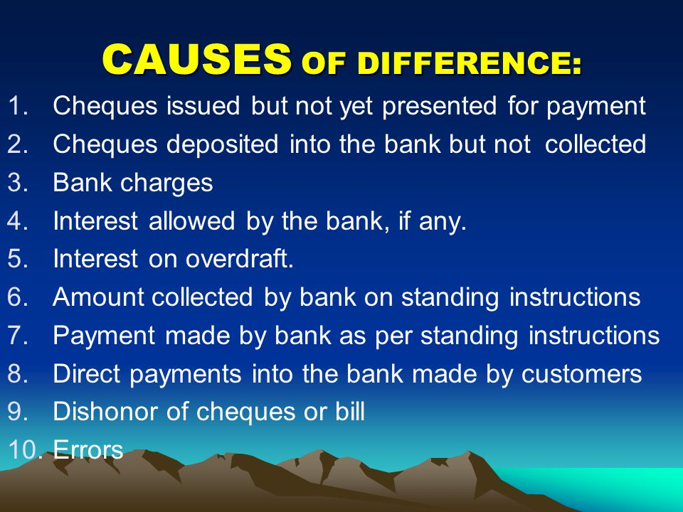 CAUSES OF DIFFERENCE: 1.Cheques issued but not yet presented for payment 2.Cheques deposited into the bank but not collected 3.Bank charges 4.Interest