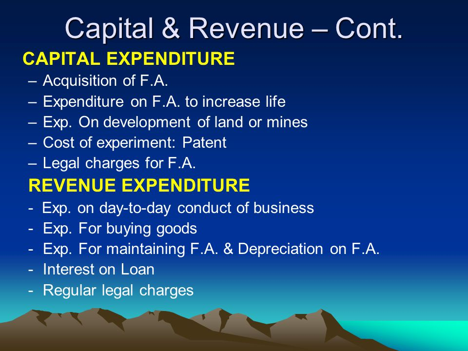 Capital & Revenue – Cont. CAPITAL EXPENDITURE –Acquisition of F.A. –Expenditure on F.A. to increase life –Exp. On development of land or mines –Cost o