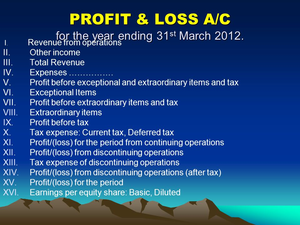 PROFIT & LOSS A/C for the year ending 31 st March 2012. I. Revenue from operations II. Other income III.Total Revenue IV. Expenses ……………. V. Profit be