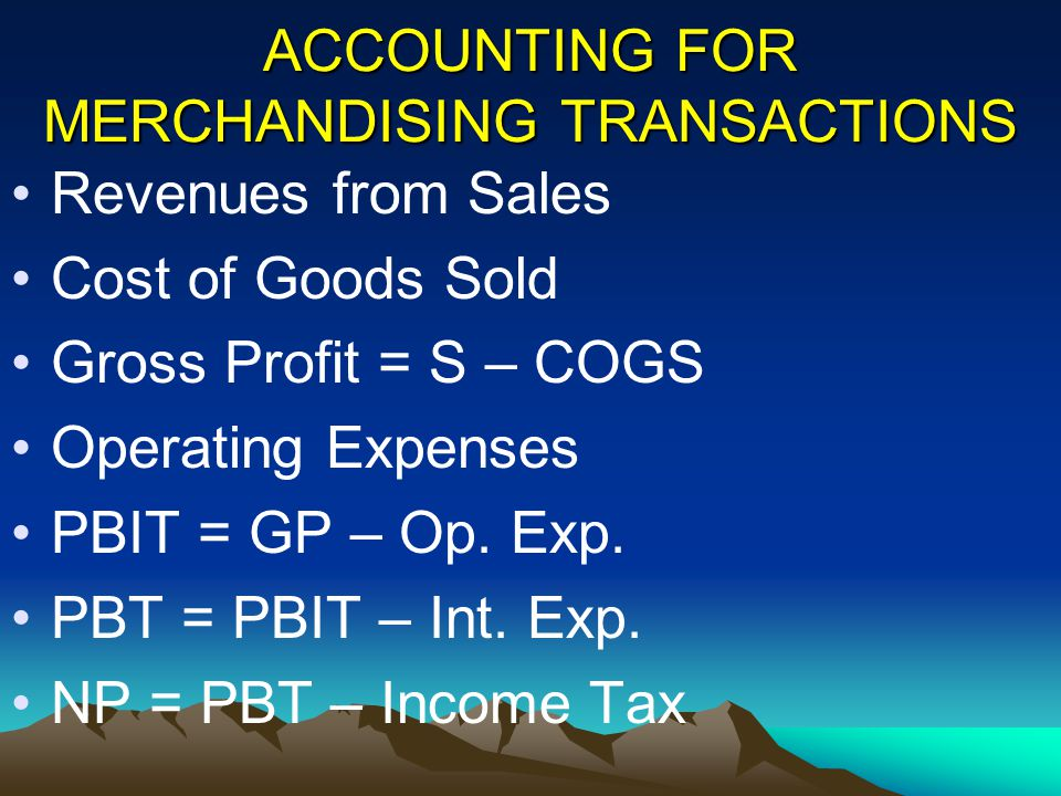 ACCOUNTING FOR MERCHANDISING TRANSACTIONS Revenues from Sales Cost of Goods Sold Gross Profit = S – COGS Operating Expenses PBIT = GP – Op. Exp. PBT =