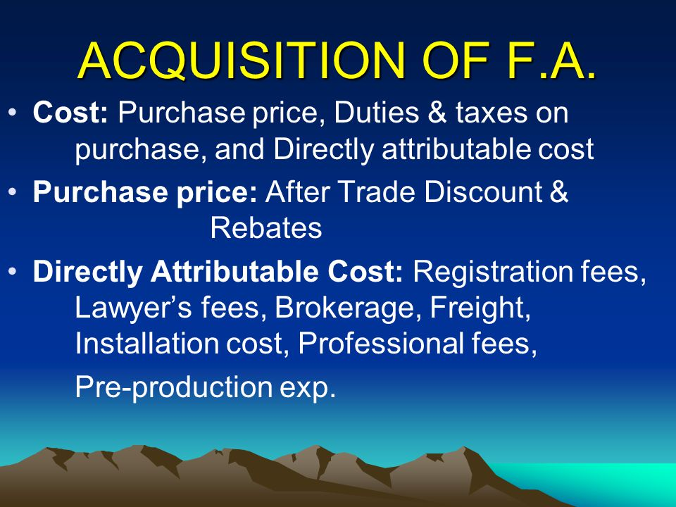 ACQUISITION OF F.A. Cost: Purchase price, Duties & taxes on purchase, and Directly attributable cost Purchase price: After Trade Discount & Rebates Di