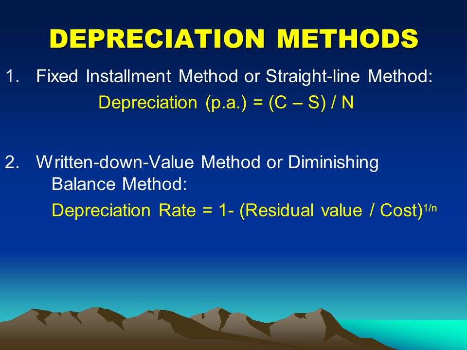 DEPRECIATION METHODS 1.Fixed Installment Method or Straight-line Method: Depreciation (p.a.) = (C – S) / N 2.Written-down-Value Method or Diminishing